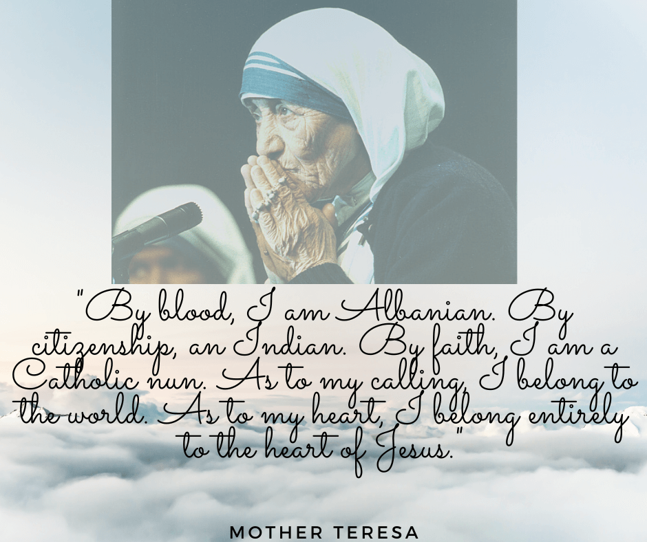 By blood, I am Albanian. By citizenship, an Indian. By faith, I am a Catholic nun. As to my calling, I belong to the world. As to my heart, I belong entirely to the Heart of Jesus. Mother Teresa Quote Mother Teresa young